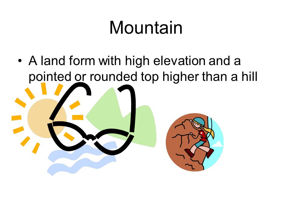 Mountain A land form with high elevation and a pointed or rounded top higher than a hill