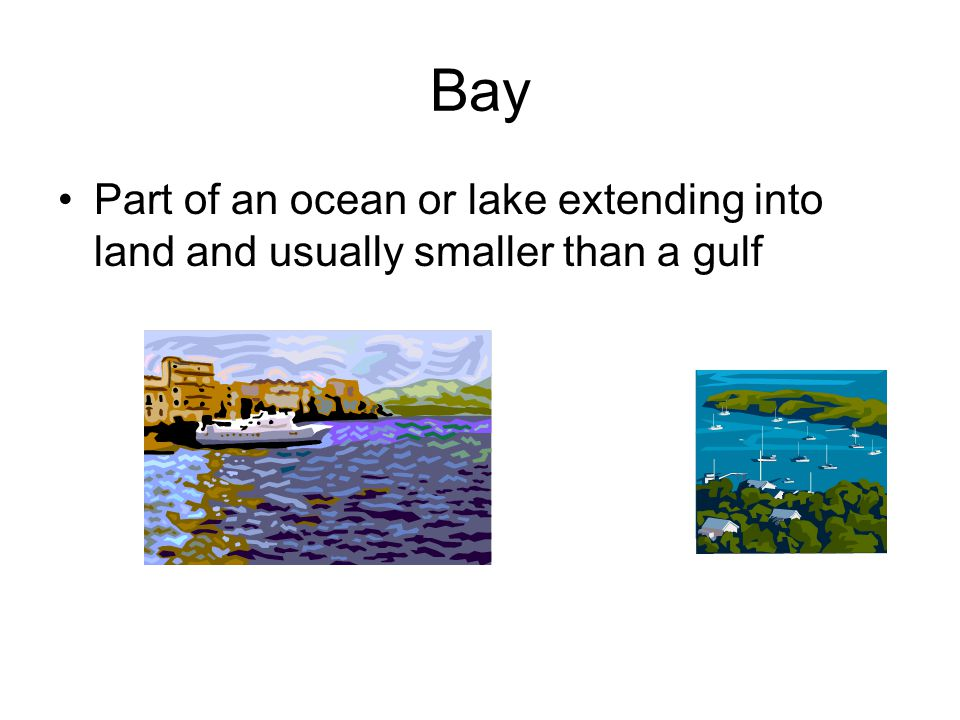 Bay Part of an ocean or lake extending into land and usually smaller than a gulf