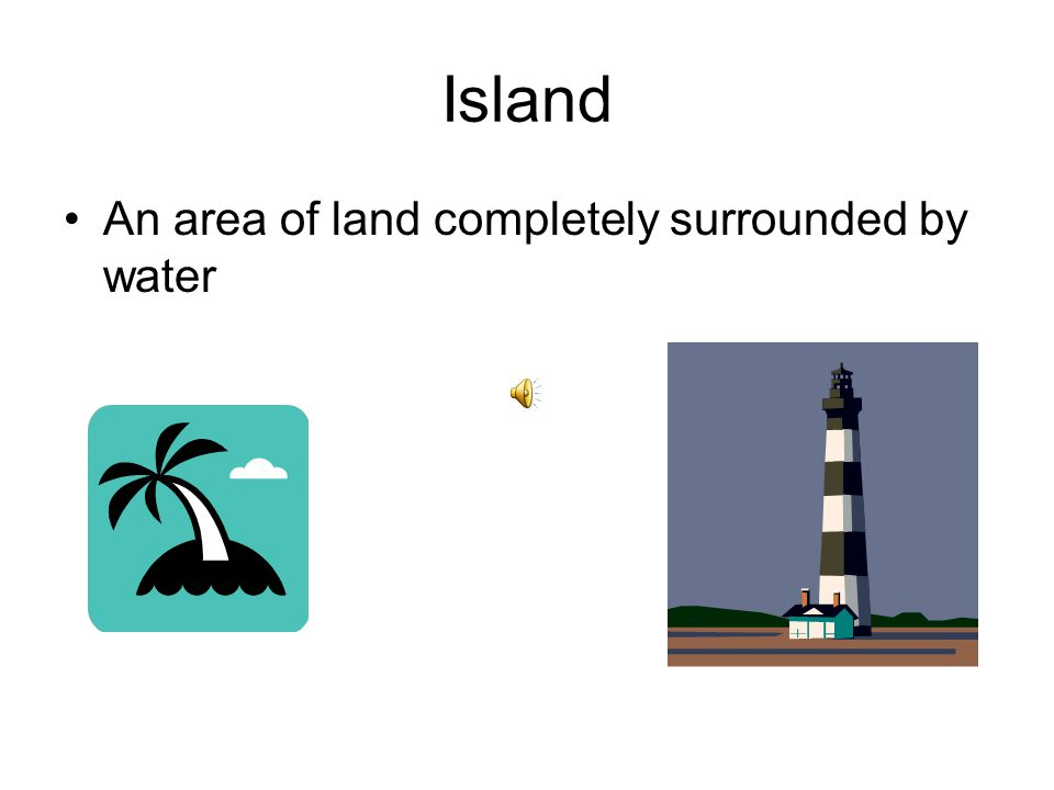 Island An area of land completely surrounded by water