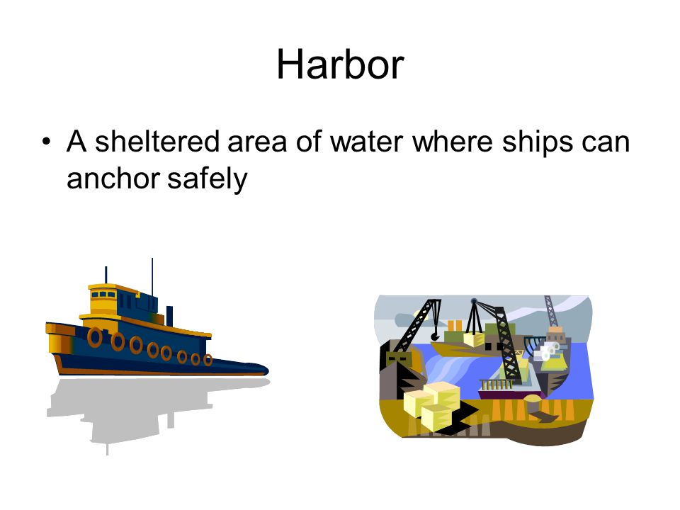 Harbor A sheltered area of water where ships can anchor safely
