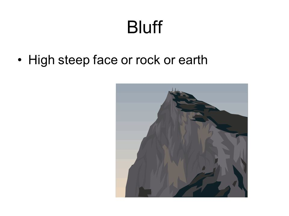 Bluff High steep face or rock or earth