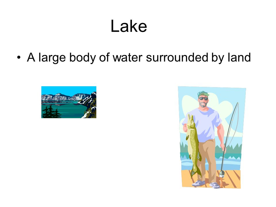 Lake A large body of water surrounded by land