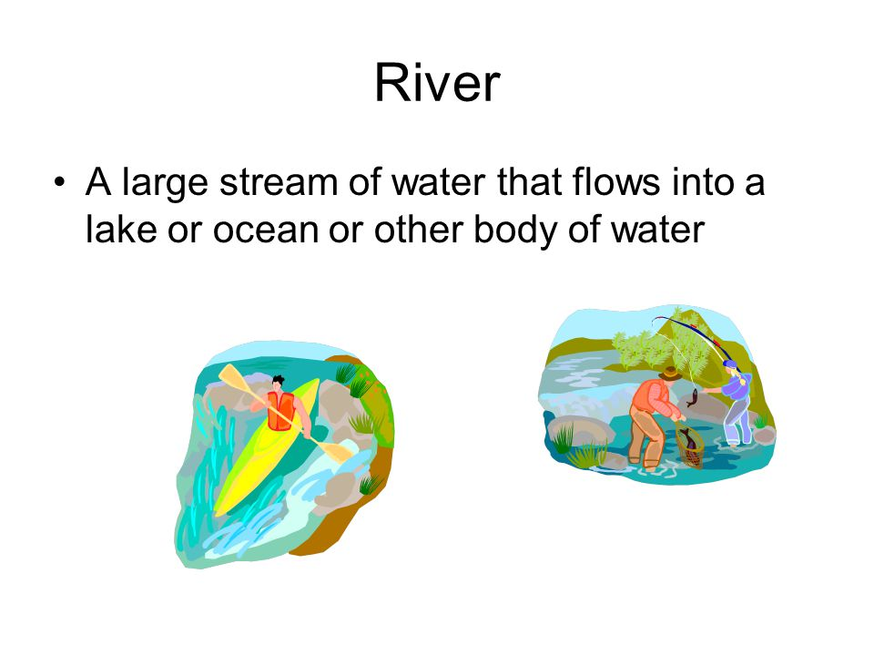 River A large stream of water that flows into a lake or ocean or other body of water