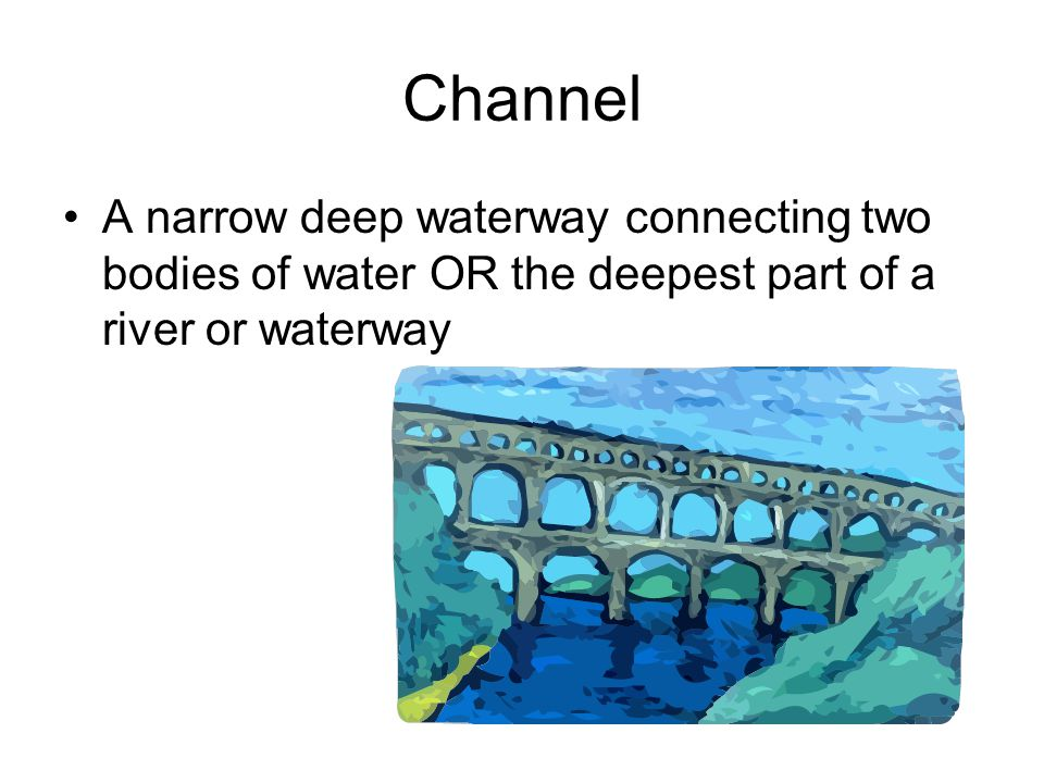 Channel A narrow deep waterway connecting two bodies of water OR the deepest part of a river or waterway.