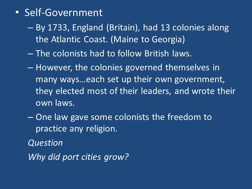 Self-Government By 1733, England (Britain), had 13 colonies along the Atlantic Coast. (Maine to Georgia)