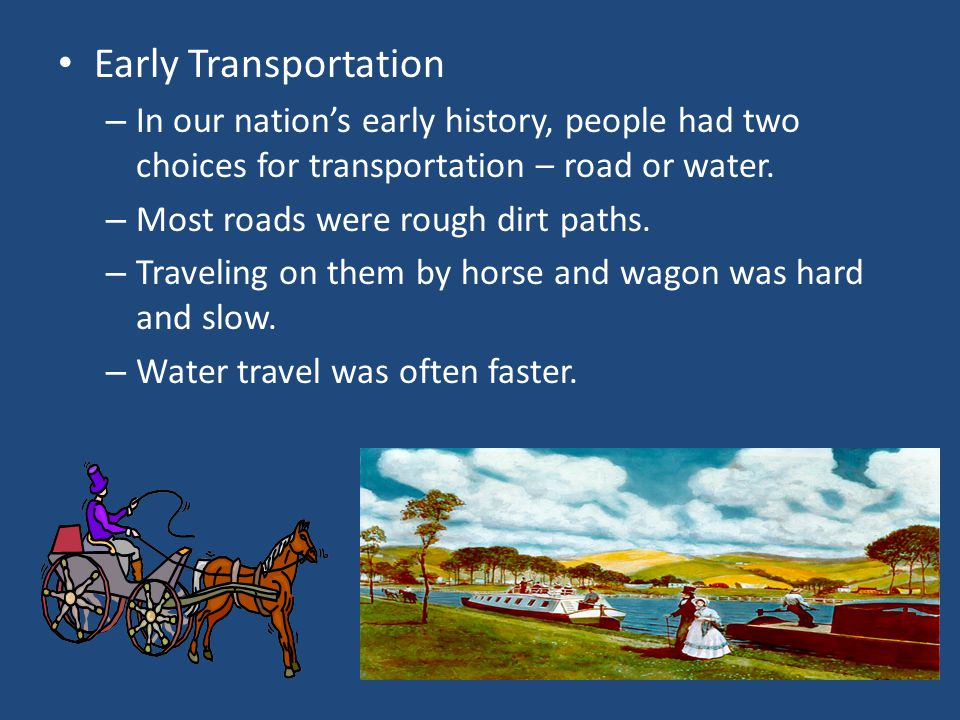 Early Transportation In our nation's early history, people had two choices for transportation – road or water.