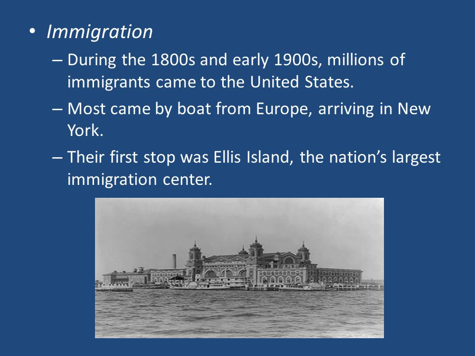 Immigration During the 1800s and early 1900s, millions of immigrants came to the United States. Most came by boat from Europe, arriving in New York.