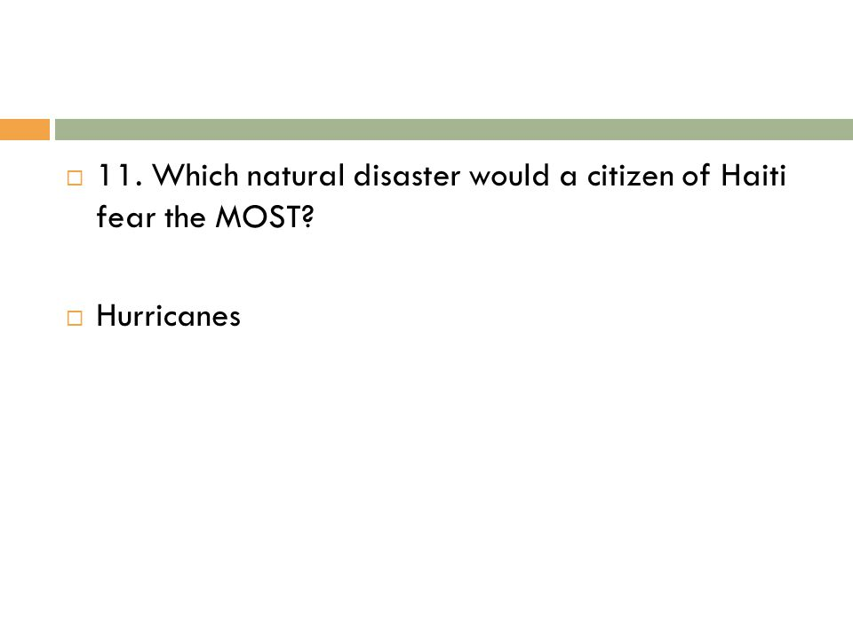 11. Which natural disaster would a citizen of Haiti fear the MOST