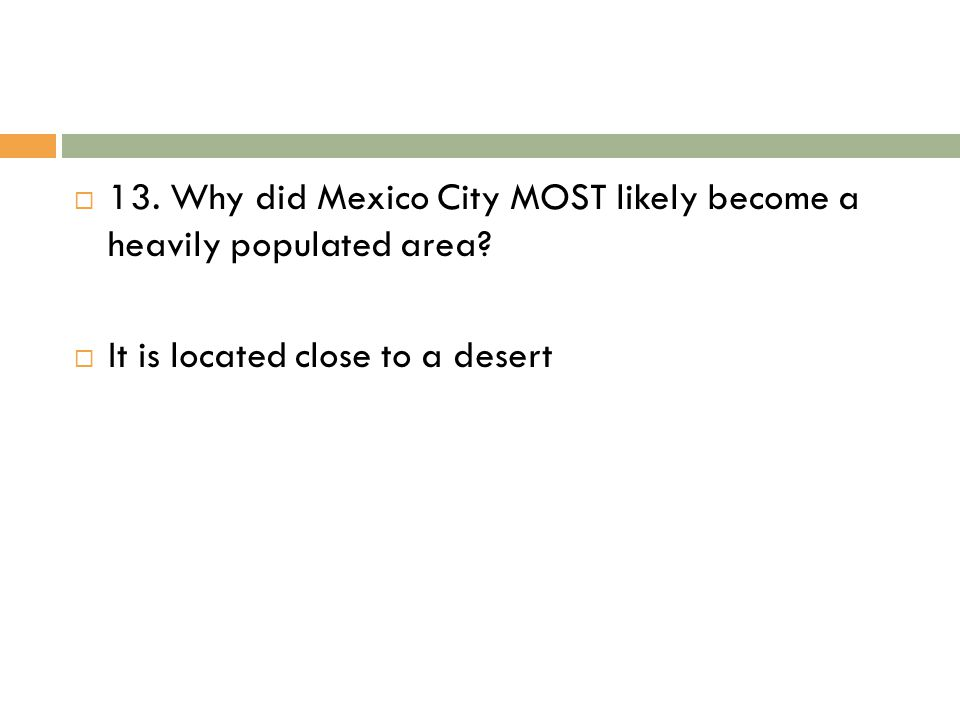 13. Why did Mexico City MOST likely become a heavily populated area