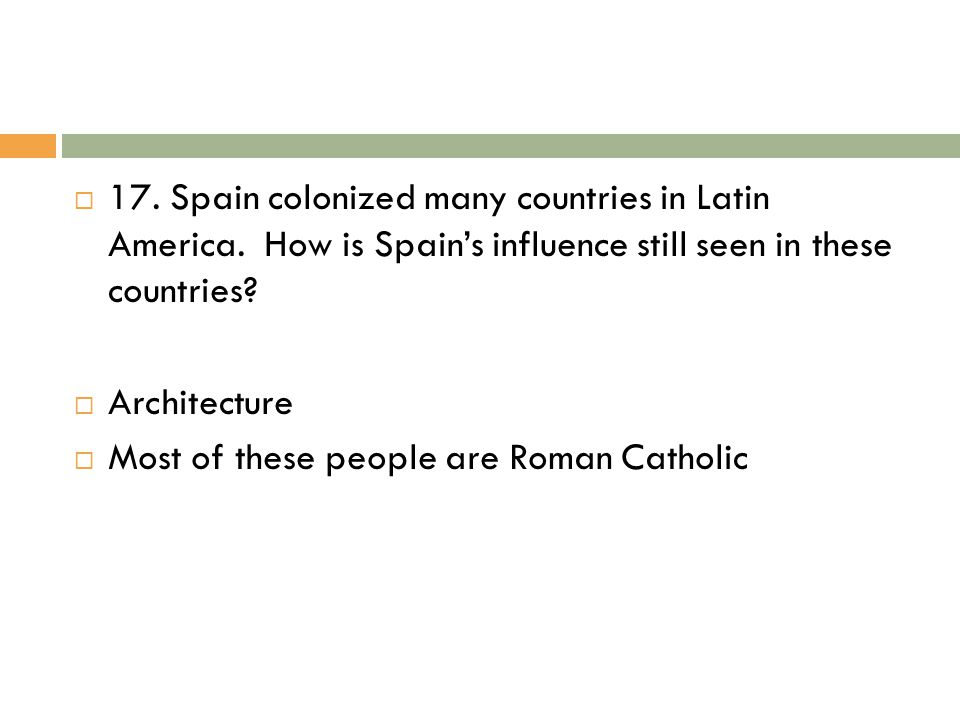 17. Spain colonized many countries in Latin America