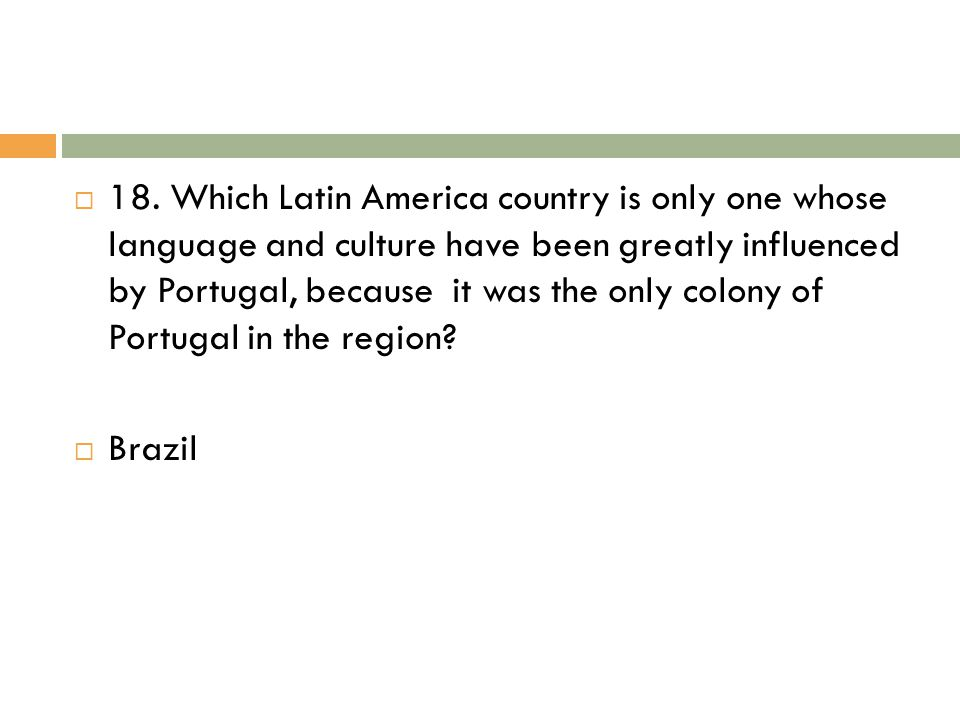 18. Which Latin America country is only one whose language and culture have been greatly influenced by Portugal, because it was the only colony of Portugal in the region
