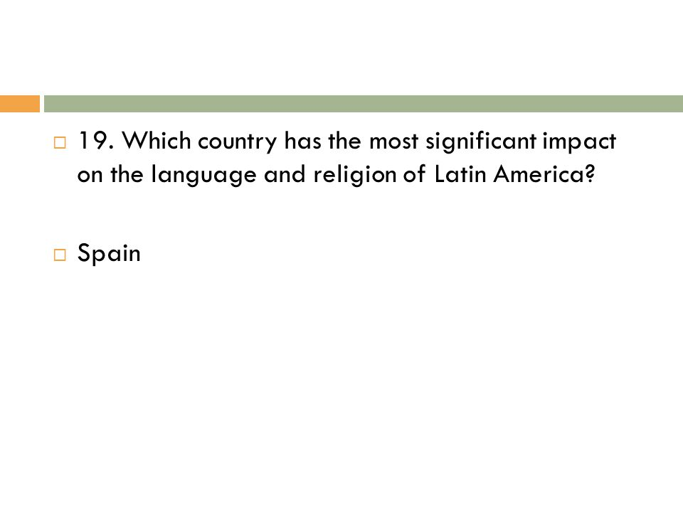 19. Which country has the most significant impact on the language and religion of Latin America