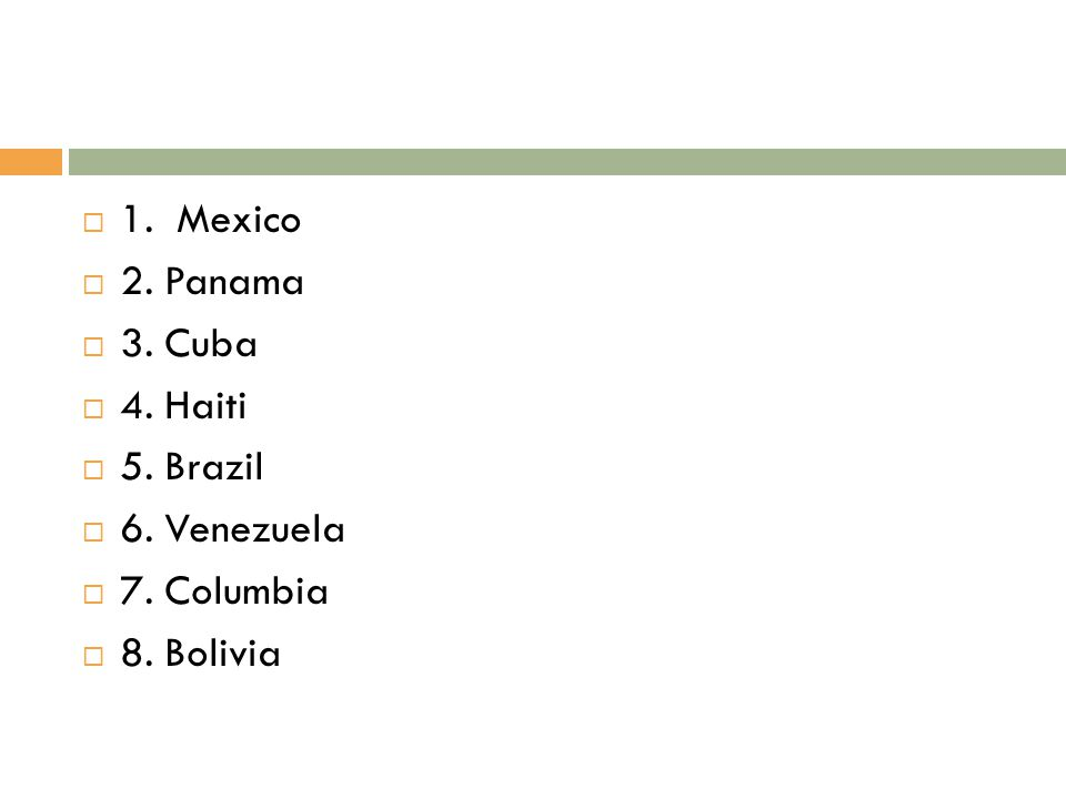 1. Mexico 2. Panama 3. Cuba 4. Haiti 5. Brazil 6. Venezuela 7. Columbia 8. Bolivia