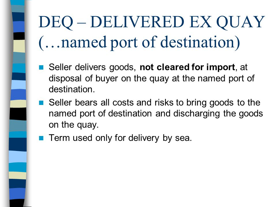 DEQ – DELIVERED EX QUAY (…named port of destination)