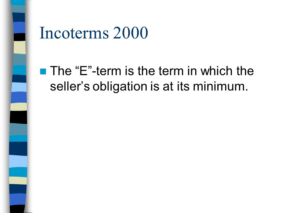 Incoterms 2000 The E -term is the term in which the seller's obligation is at its minimum. Usually at seller's place of business.