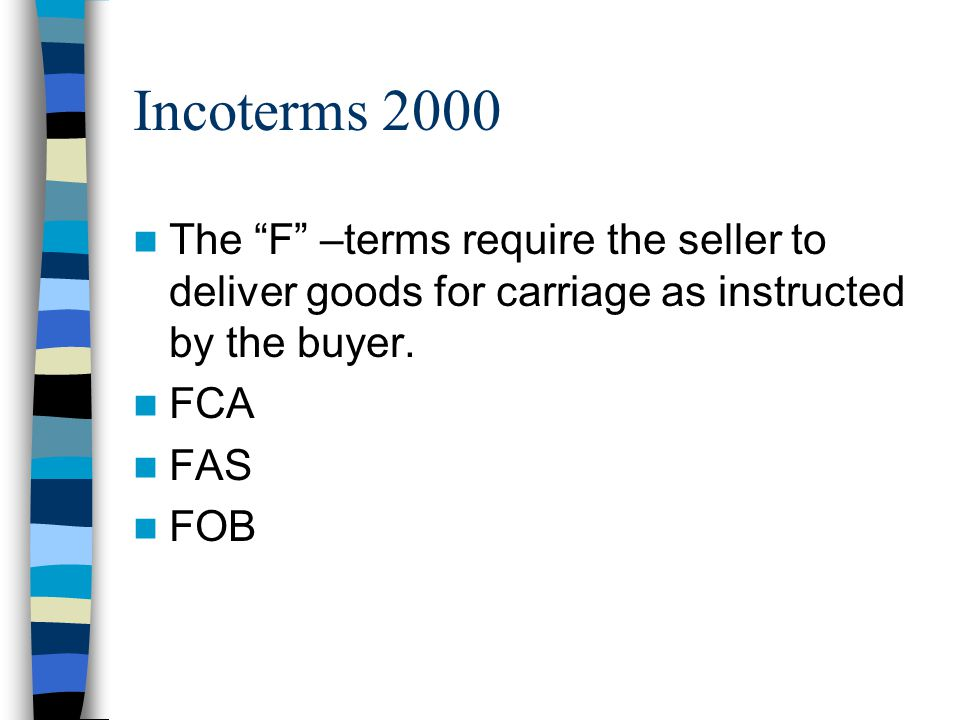 Incoterms 2000 The F –terms require the seller to deliver goods for carriage as instructed by the buyer.