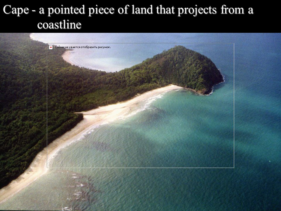 Cape - a pointed piece of land that projects from a coastline