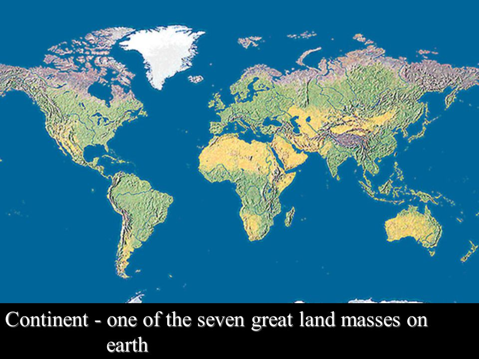 Continent - one of the seven great land masses on earth