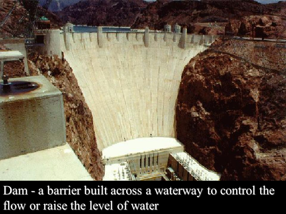 Dam - a barrier built across a waterway to control the flow or raise the level of water