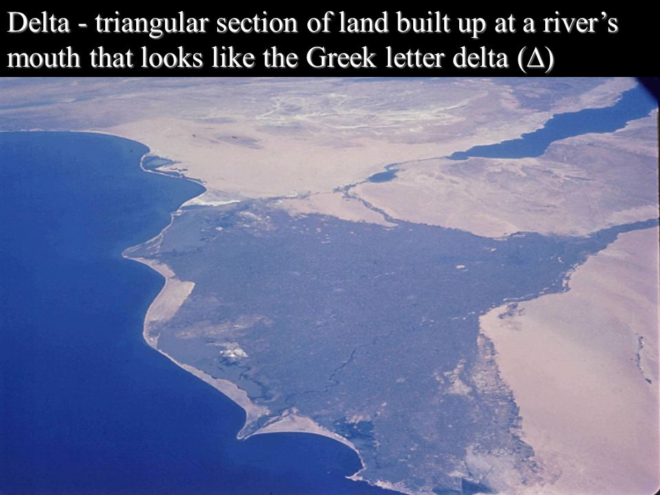 Delta - triangular section of land built up at a river's mouth that looks like the Greek letter delta (∆)