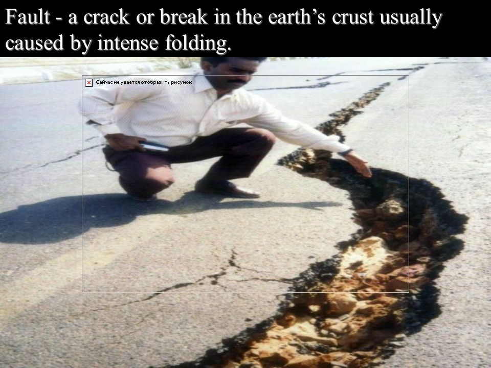 Fault - a crack or break in the earth's crust usually caused by intense folding.
