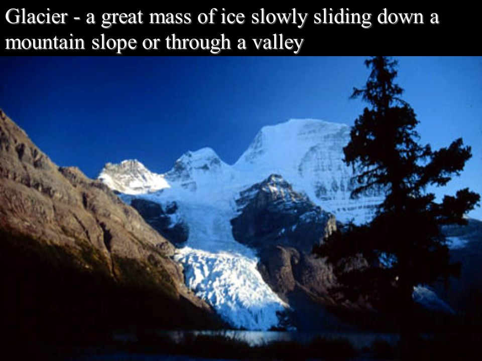 Glacier - a great mass of ice slowly sliding down a mountain slope or through a valley