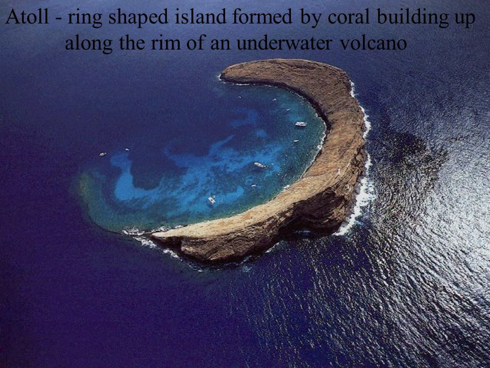 Atoll - ring shaped island formed by coral building up