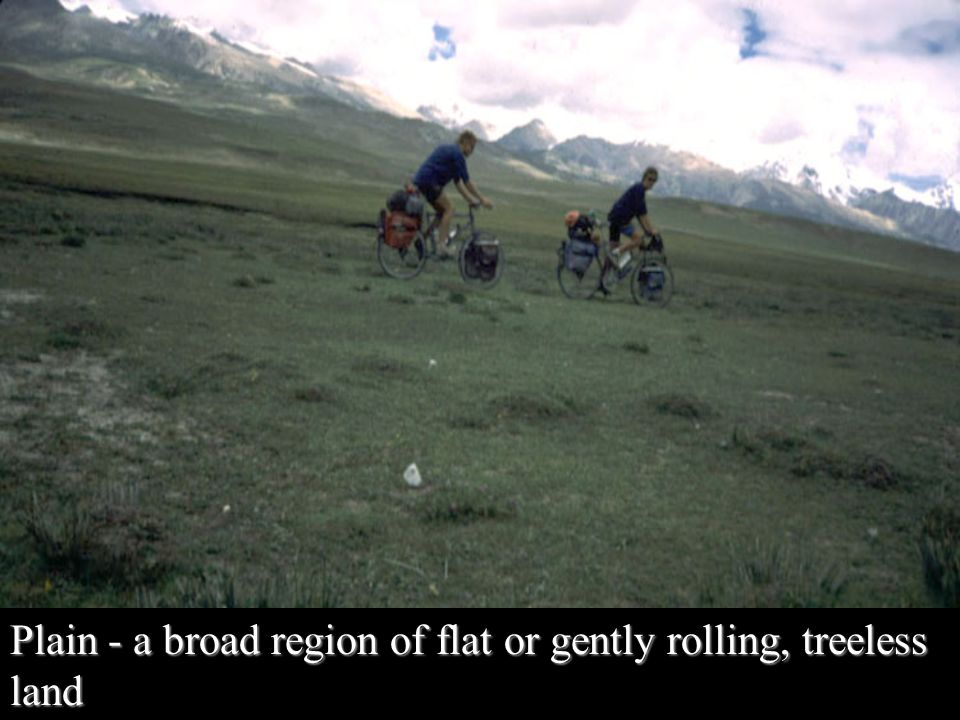 Plain - a broad region of flat or gently rolling, treeless land