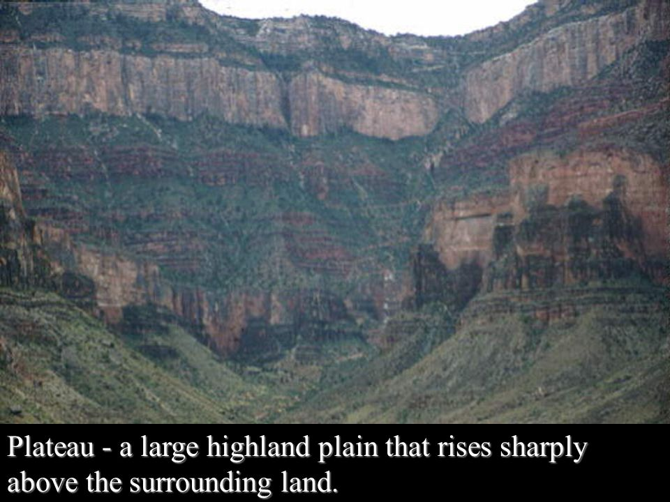 Plateau - a large highland plain that rises sharply above the surrounding land.