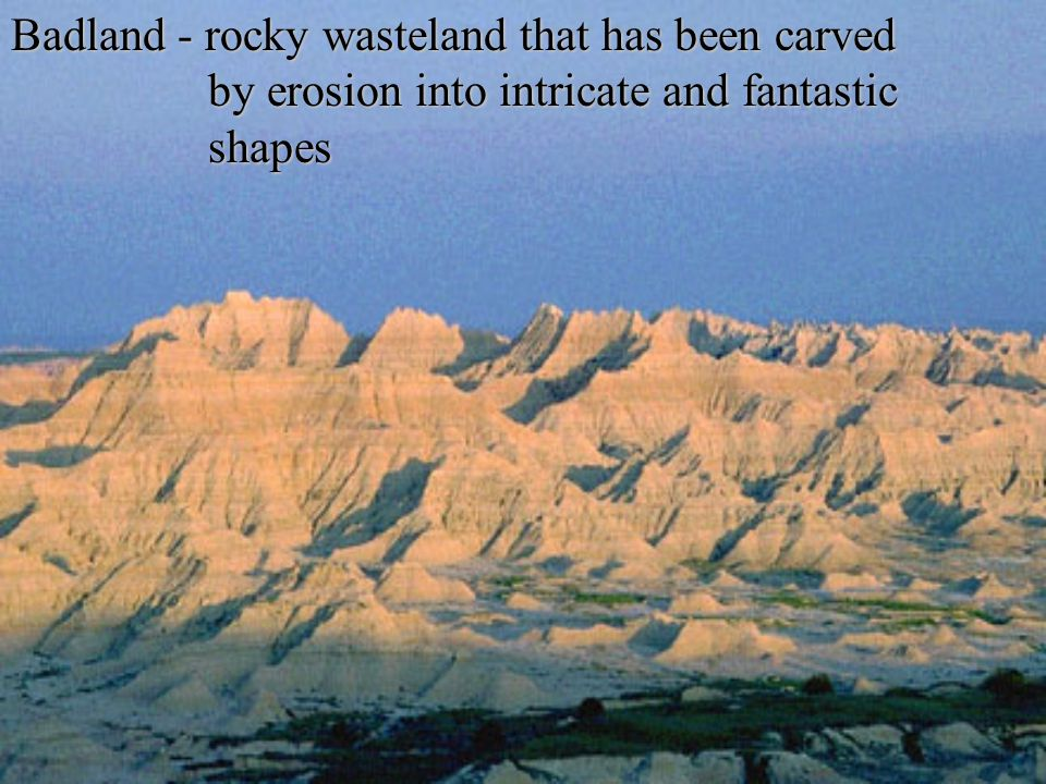 Badland - rocky wasteland that has been carved