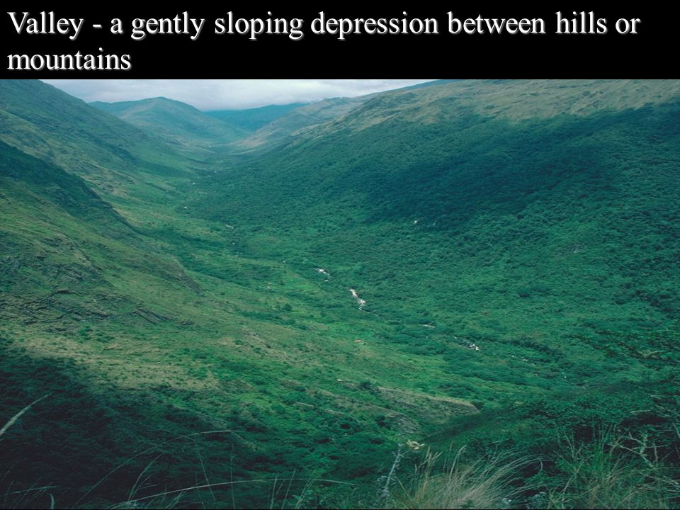 Valley - a gently sloping depression between hills or mountains