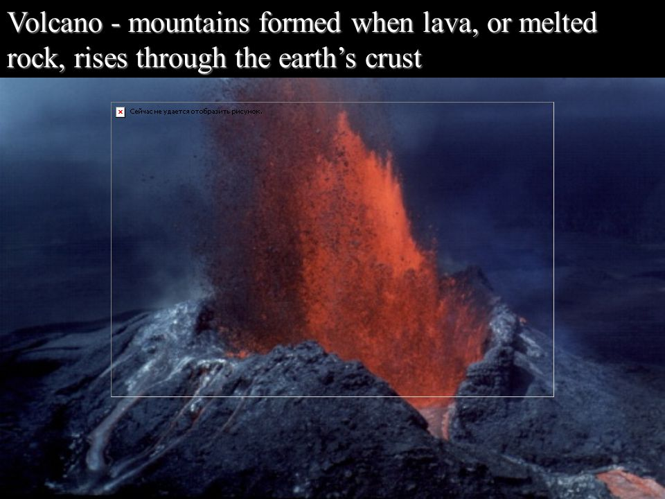 Volcano - mountains formed when lava, or melted rock, rises through the earth's crust