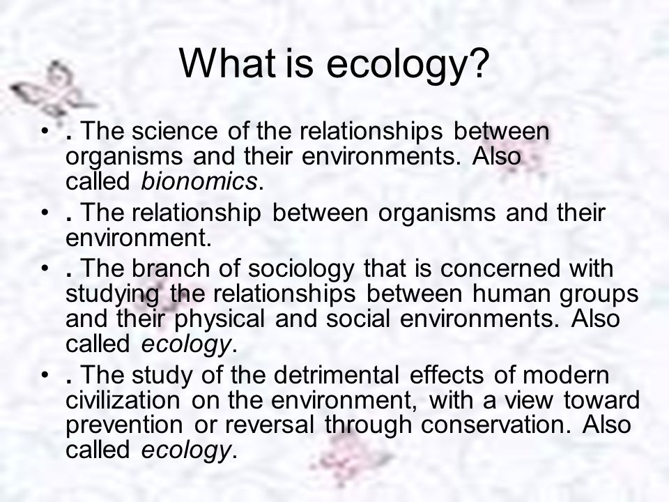 What is ecology . The science of the relationships between organisms and their environments. Also called bionomics.