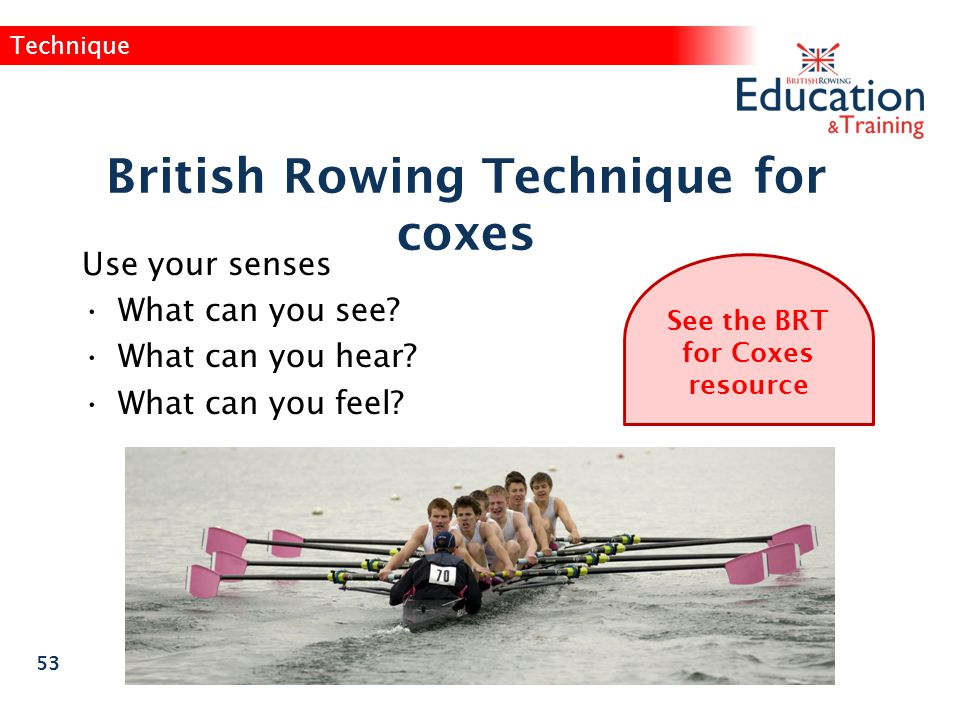 British Rowing Technique for coxes See the BRT for Coxes resource