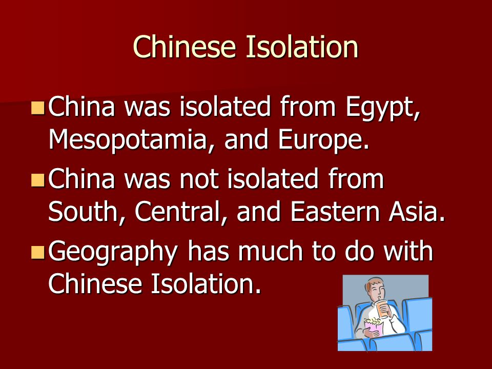 Chinese Isolation China was isolated from Egypt, Mesopotamia, and Europe. China was not isolated from South, Central, and Eastern Asia.