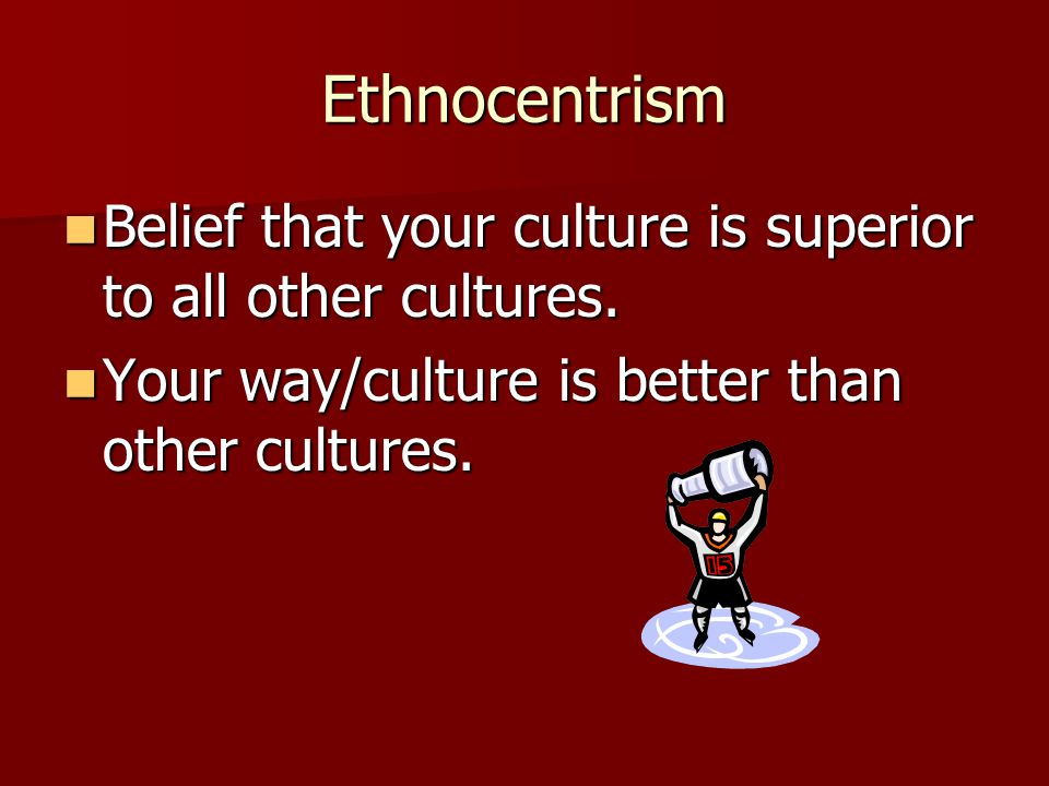 Ethnocentrism Belief that your culture is superior to all other cultures.