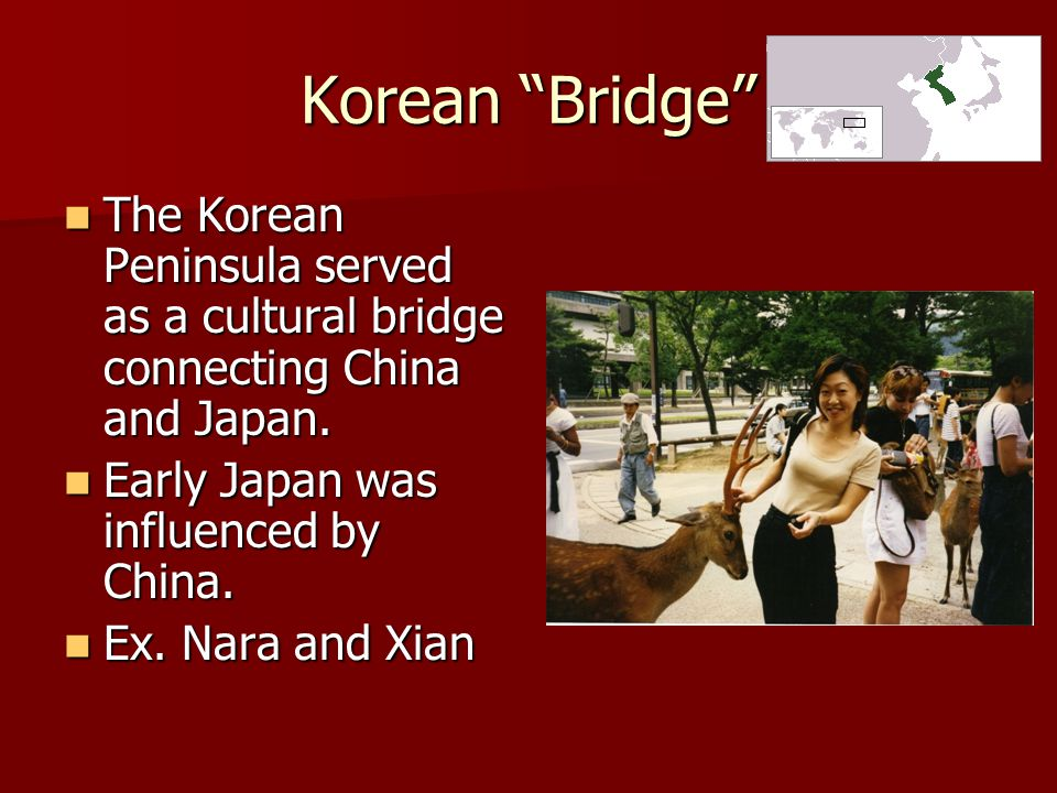 Korean Bridge The Korean Peninsula served as a cultural bridge connecting China and Japan. Early Japan was influenced by China.