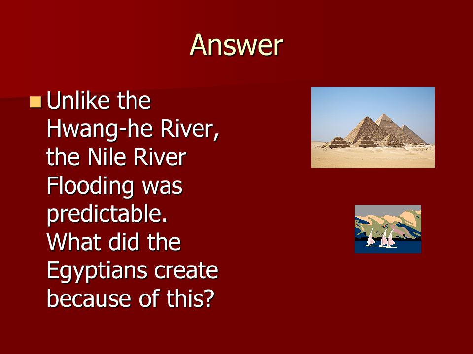 Answer Unlike the Hwang-he River, the Nile River Flooding was predictable.
