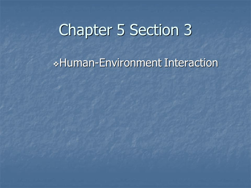 Chapter 5 Section 3 Human-Environment Interaction
