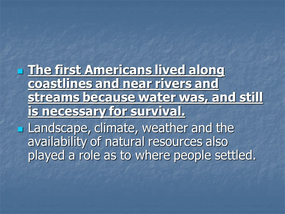The first Americans lived along coastlines and near rivers and streams because water was, and still is necessary for survival.
