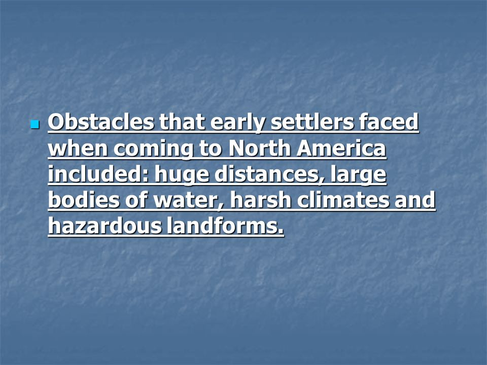 Obstacles that early settlers faced when coming to North America included: huge distances, large bodies of water, harsh climates and hazardous landforms.