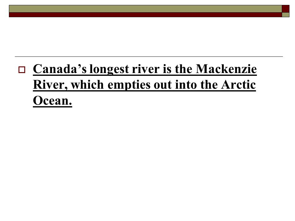 Canada's longest river is the Mackenzie River, which empties out into the Arctic Ocean.