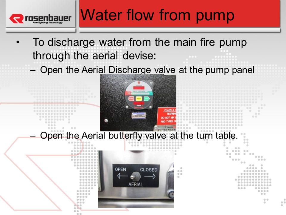 Water flow from pump To discharge water from the main fire pump through the aerial devise: Open the Aerial Discharge valve at the pump panel.