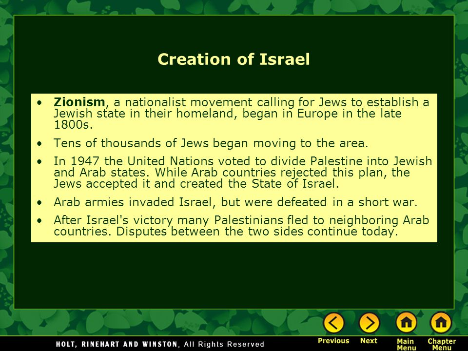 Creation of Israel Zionism, a nationalist movement calling for Jews to establish a Jewish state in their homeland, began in Europe in the late 1800s.