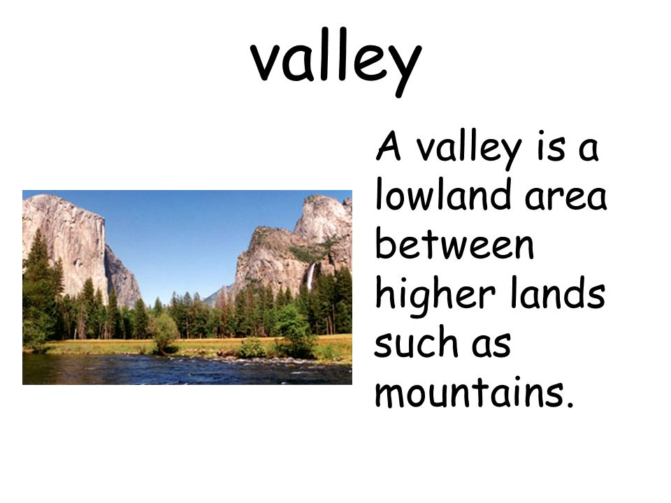 valley A valley is a lowland area between higher lands such as mountains.