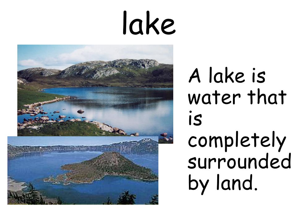 lake A lake is water that is completely surrounded by land.