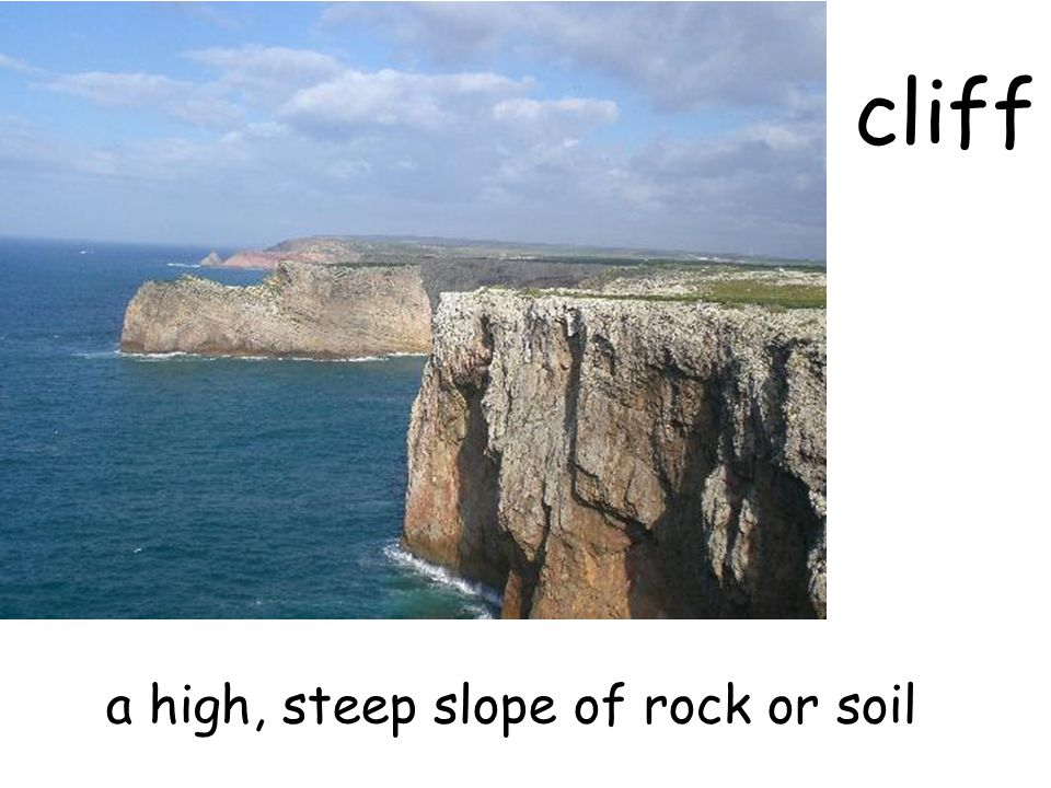 cliff a high, steep slope of rock or soil