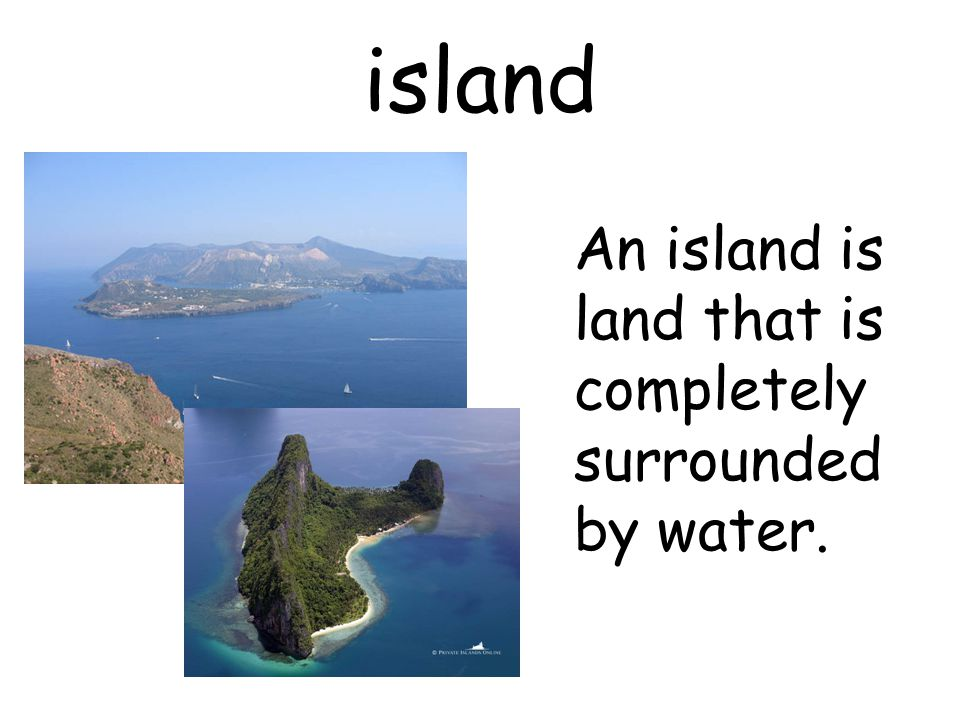 island An island is land that is completely surrounded by water.