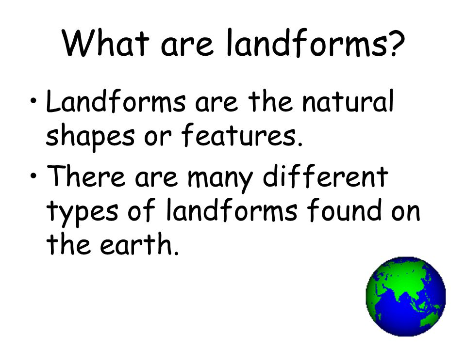 What are landforms Landforms are the natural shapes or features.