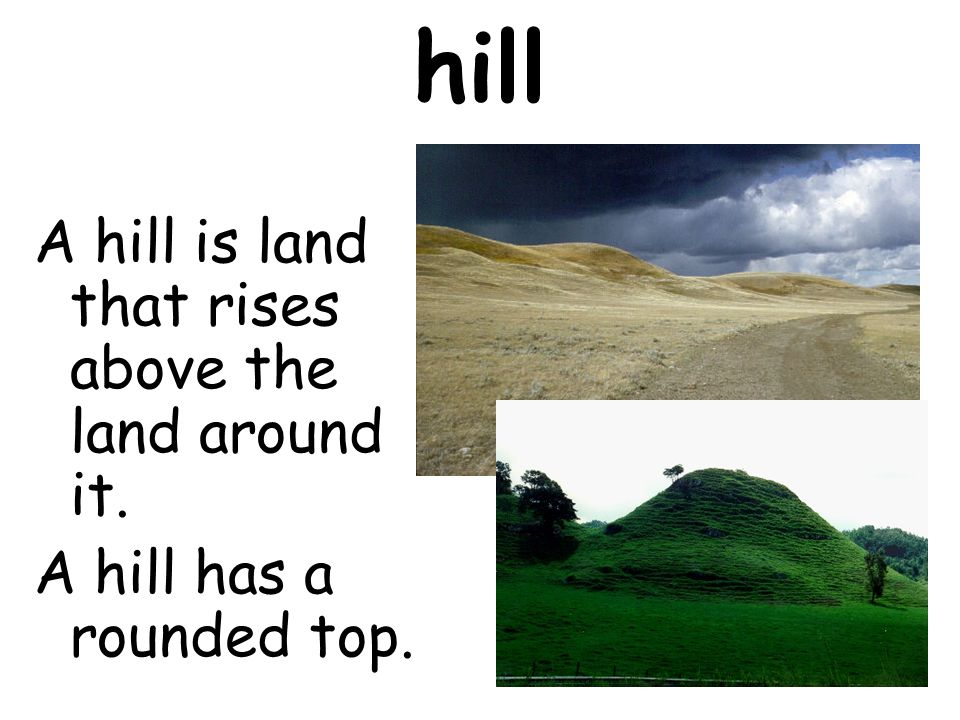 hill A hill is land that rises above the land around it.
